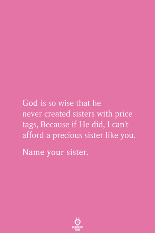 God, Precious, and Never: God is so wise that he  never created sisters with price  tags, Because if He did, I can't  afford a precious sister like you.  Name your sister.  RELATIONSHIP  ES