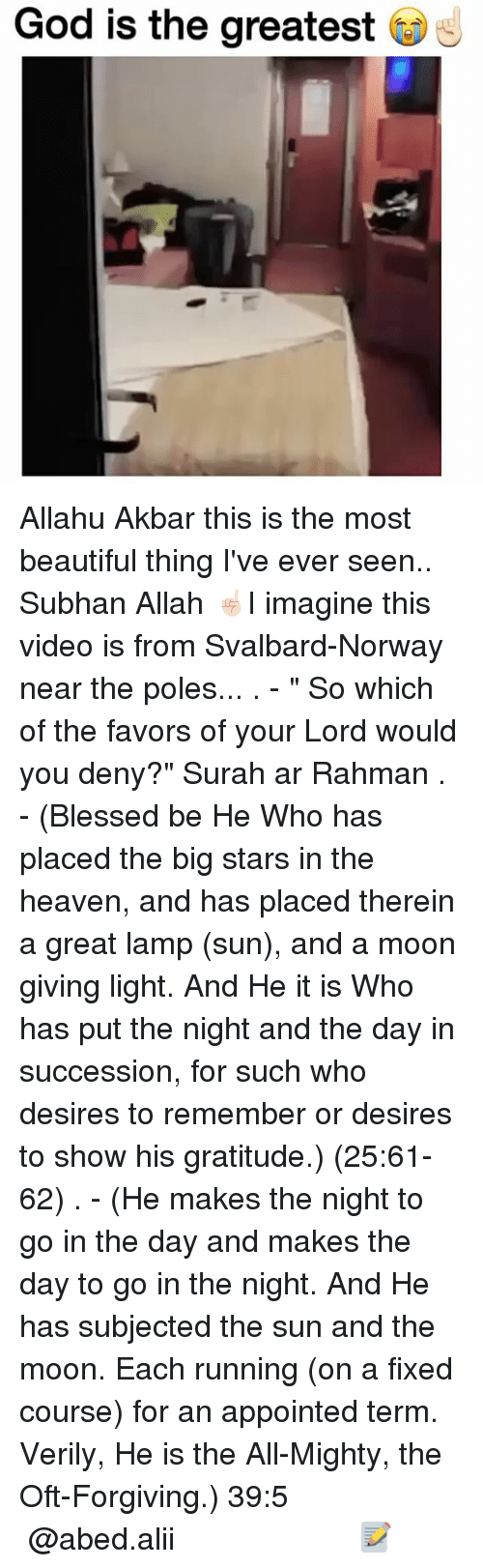 """Allahu Akbar, Beautiful, and Blessed: God is the greatest Allahu Akbar this is the most beautiful thing I've ever seen.. Subhan Allah ☝🏻I imagine this video is from Svalbard-Norway near the poles... . - """" So which of the favors of your Lord would you deny?"""" Surah ar Rahman . - (Blessed be He Who has placed the big stars in the heaven, and has placed therein a great lamp (sun), and a moon giving light. And He it is Who has put the night and the day in succession, for such who desires to remember or desires to show his gratitude.) (25:61-62) . - (He makes the night to go in the day and makes the day to go in the night. And He has subjected the sun and the moon. Each running (on a fixed course) for an appointed term. Verily, He is the All-Mighty, the Oft-Forgiving.) ﴿39:5﴾ ▃▃▃▃▃▃▃▃▃▃▃▃▃▃▃▃▃▃▃▃ @abed.alii 📝"""