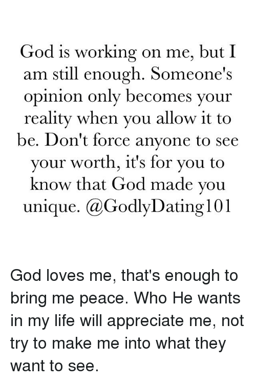 God, Life, and Memes: God is working on me, but I  am still enough. Someone's  opinion only becomes your  reality when you allow it to  be. Don't force anyone to see  your worth, it's for you to  know that God made you  unique  Ca GodlyDating 101 God loves me, that's enough to bring me peace. Who He wants in my life will appreciate me, not try to make me into what they want to see.