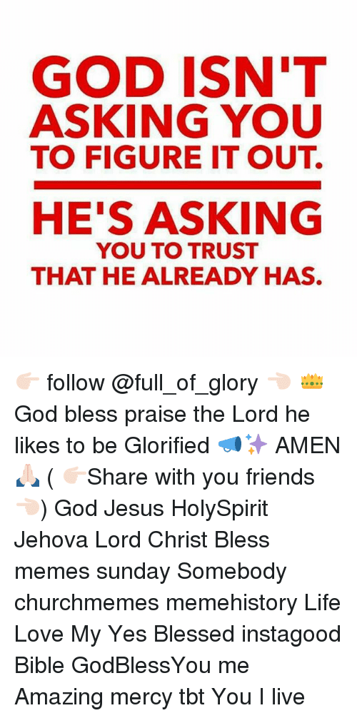 Blessed, Friends, and God: GOD ISN'T  ASKING YOU  TO FIGURE IT OUT.  HE'S ASKING  YOU TO TRUST  THAT HE ALREADY HAS. 👉🏻 follow @full_of_glory 👈🏻 👑God bless praise the Lord he likes to be Glorified 📣✨ AMEN 🙏🏻 ( 👉🏻Share with you friends 👈🏻) God Jesus HolySpirit Jehova Lord Christ Bless memes sunday Somebody churchmemes memehistory Life Love My Yes Blessed instagood Bible GodBlessYou me Amazing mercy tbt You I live