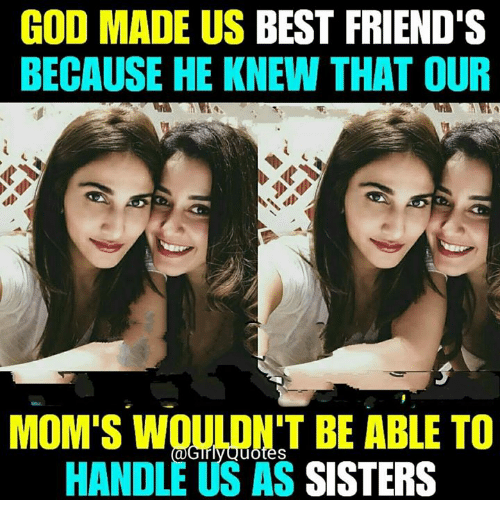 God Made Us Best Friends Because He Knew That Our Moms Woulont Be