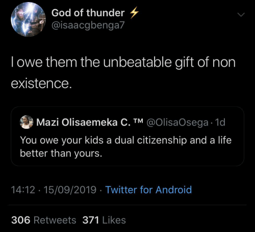 Android, God, and Life: God of thunder  @isaacgbenga7  Towe them the unbeatable gift of non  existence.  Mazi Olisaemeka C. TM @OIlisaOsega 1d  You owe your kids a dual citizenship and a life  better than yours.  14:12 15/09/2019 Twitter for Android  306 Retweets 371 Likes