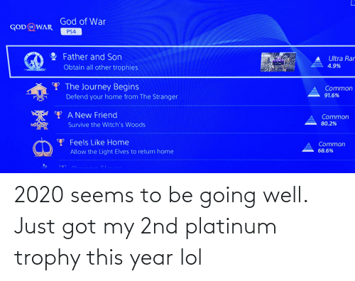 God, Journey, and Lol: God of War  GOD WAR  PS4  Father and Son  Ultra Rar  4.9%  Obtain all other trophies  Y The Journey Begins  Common  91.6%  Defend your home from The Stranger  YA New Friend  Common  80.2%  Survive the Witch's Woods  Y Feels Like Home  Common  68.6%  Allow the Light Elves to return home 2020 seems to be going well. Just got my 2nd platinum trophy this year lol