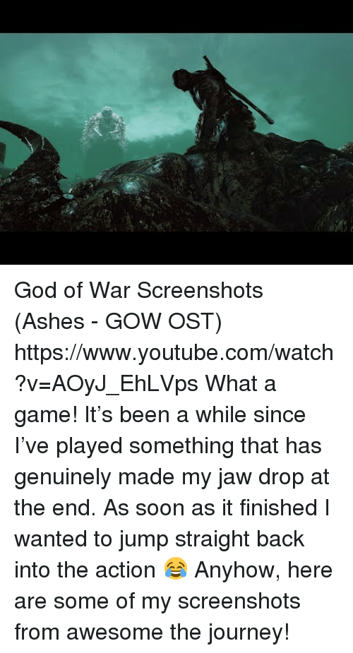 God, Journey, and Soon...: God of War Screenshots (Ashes - GOW OST) https://www.youtube.com/watch?v=AOyJ_EhLVps  What a game! It's been a while since I've played something that has genuinely made my jaw drop at the end. As soon as it finished I wanted to jump straight back into the action 😂 Anyhow, here are some of my screenshots from awesome the journey!