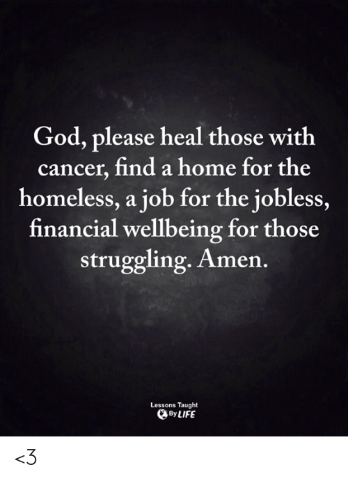 God, Homeless, and Life: God, please heal those with  cancer, find a home for the  homeless, a job for the jobless,  financial wellbeing for those  struggling. Amen.  Lessons Taught  By LIFE <3