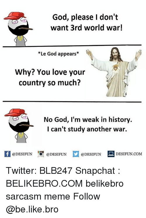 Be Like, God, and Love: God, please I don't  want 3rd world war!  *Le God appears*  Why? You love your  country so much?  No God, I'm weak in history.  I can't study another war.  @DESIFUN  DESIFUN.COMM Twitter: BLB247 Snapchat : BELIKEBRO.COM belikebro sarcasm meme Follow @be.like.bro