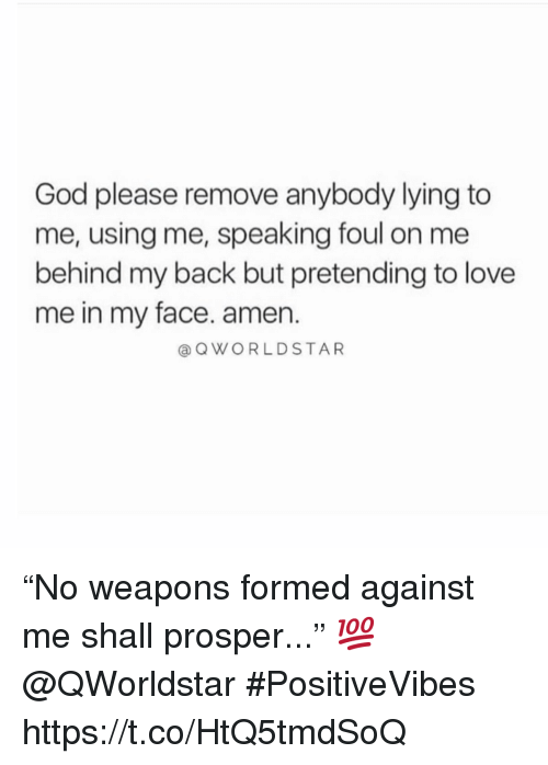 "God, Love, and Lying: God please remove anybody lying to  me, using me, speaking foul on me  behind my back but pretending to love  me in my face. amen.  @OWORLDSTAR ""No weapons formed against me shall prosper..."" 💯 @QWorldstar #PositiveVibes https://t.co/HtQ5tmdSoQ"
