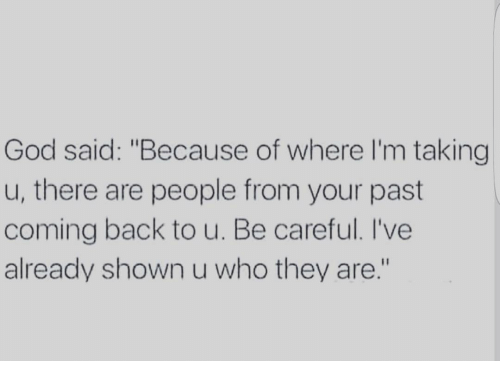 "Memes, Be Careful, and 🤖: God said: ""Because of where I'm taking  u, there are people from your past  coming back to u. Be careful. I've  already shown u who they are."""
