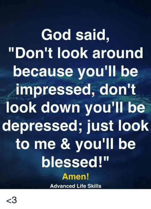 """Blessed, God, and Life: God said,  """"Don't look around  because you'll be  impressed, don't  look down you'll be  depressed; just look  to me & vou'll be  blessed!""""  Amen!  Advanced Life Skills <3"""
