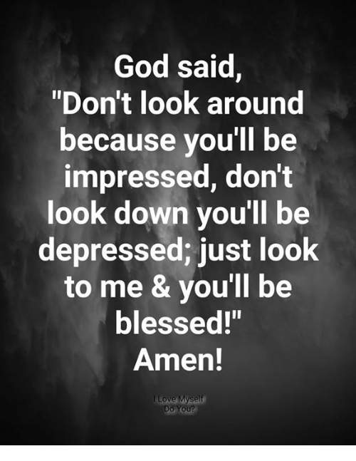 "Blessed, God, and Memes: God said,  ""Don't look around  because you'll be  impressed, don't  look down you'll be  depressed; just look  to me & you'll be  blessed!""  Amen!  Do You?"