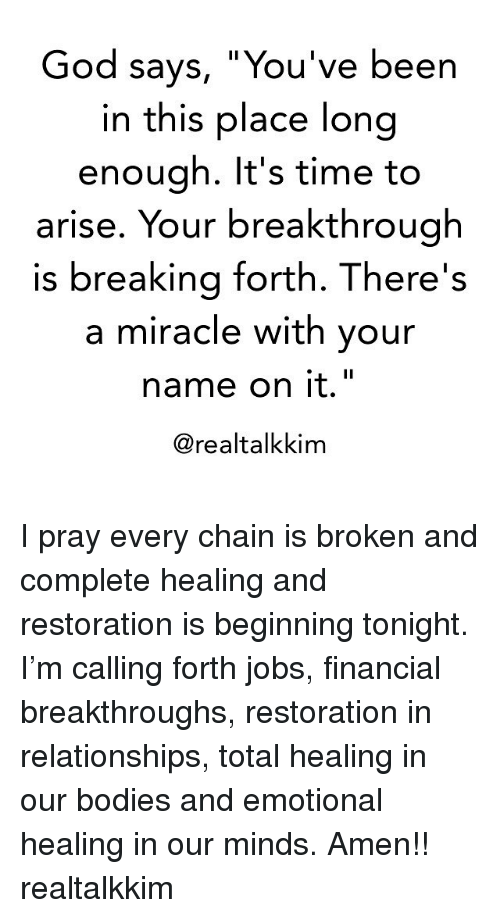 """Bodies , God, and Memes: God says, """"You've been  in this place long  enough. It's time to  arise. Your breakthrough  is breaking forth. There's  a miracle with your  name on it.""""  @realtalkkim I pray every chain is broken and complete healing and restoration is beginning tonight. I'm calling forth jobs, financial breakthroughs, restoration in relationships, total healing in our bodies and emotional healing in our minds. Amen!! realtalkkim"""