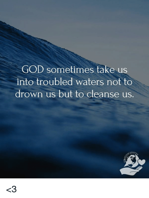 God Sometimes Take Us Into Troubled Waters Not To Drown Us But To