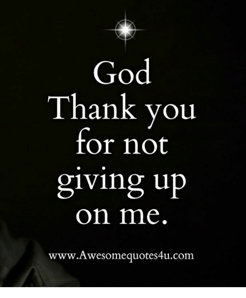 God Thank You For Not Giving Up On Me Wwwawesomequotes4ucom Meme
