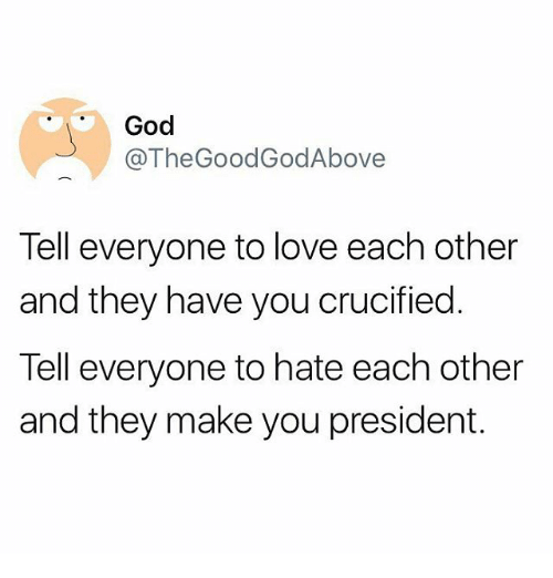 God, Love, and Memes: God  @The Good GodAbove  Tell everyone to love each other  and they have you crucified  Tell everyone to hate each other  and they make you president.