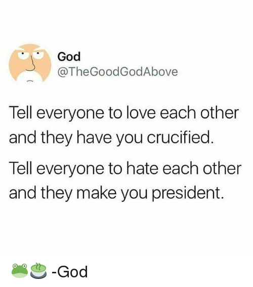 God, Love, and Memes: God  @TheGoodGodAbove  Tell everyone to love each other  and they have you crucified.  Tell everyone to hate each other  and they make you president. 🐸🍵 -God