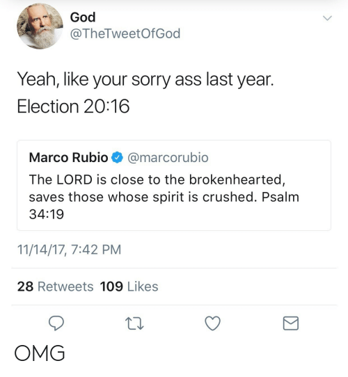 Ass, God, and Omg: God  @TheTweetOfGod  Yeah, like your sorry ass last year.  Election 20:16  Marco Rubio@marcorubio  The LORD is close to the brokenhearted  saves those whose spirit is crushed. Psalm  34:19  11/14/17, 7:42 PM  28 Retweets 109 Likes OMG