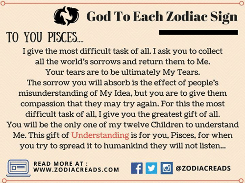Children, God, and Pisces: God To Each Zodiac Sign  TO YOU PISCES  I give the most difficult task of all. I ask you to collect  all the world's sorrows and return them to Me.  Your tears are to be ultimately My Tears.  The sorrow you will absorb is the effect of people's  misunderstanding of My Idea, but you are to give them  compassion that they may try again. For this the most  difficult task of all, I give you the greatest gift of all.  You will be the only one of my twelve Children to understand  Me. This gift of Understanding is for you, Pisces, for when  you try to spread it to humankind they will not listen..  READ MORE AT  www.ZODIACREADS.COM  @ZODIACREADS
