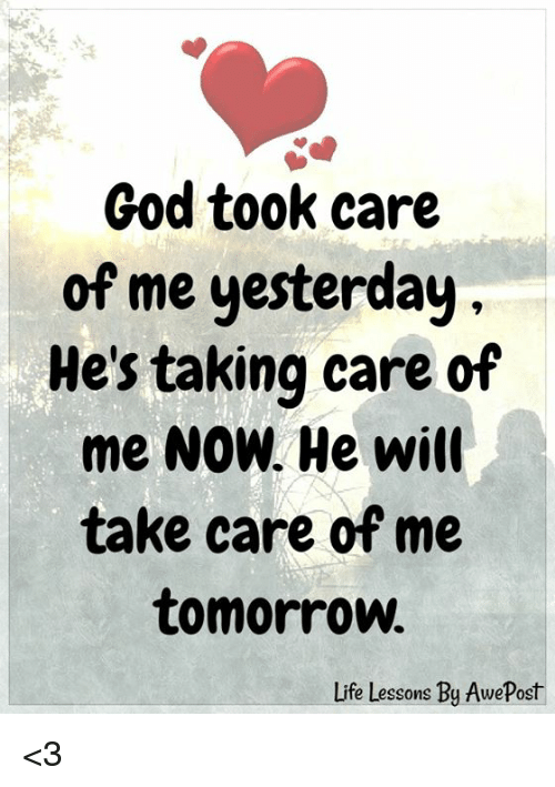 God, Life, and Memes: God took care  of me yesterday  He's taking care of  me NOW. He will  take care of me  tomorrow  Life Lessons By AwePost <3