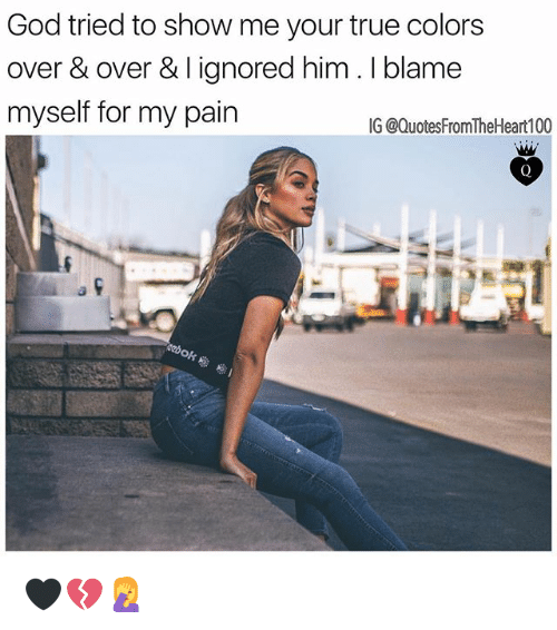 God, Memes, and True: God tried to show me your true colors  over & over & I ignored him. I blame  myself for my pain  IG @QuotesFromTheHeart100 🖤💔🤦♀️