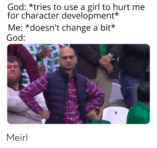 God, Girl, and Change: God: *tries to use a girl to hurt me  for character development*  Me: *doesn't change a bit*  God: Meirl