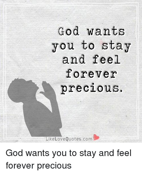 God Wants You To Stay And Feel Forever Precious Like Love Quotescom
