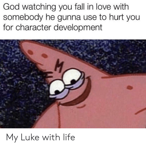 Fall, God, and Life: God watching you fall in love with  somebody he gunna use to hurt you  for character development  M My Luke with life