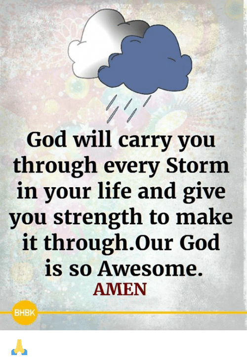 God, Life, and Memes: God will carry you  through every Storm  in your life and give  you strength to make  it through.Our God  is so Awesome.  AMEN  BHBK 🙏