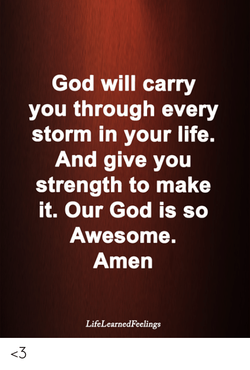 God, Life, and Memes: God will carry  you through every  storm in your life.  And give you  strength to make  it. Our God is so  Awesome.  Amen  LifeLearnedFeelings <3