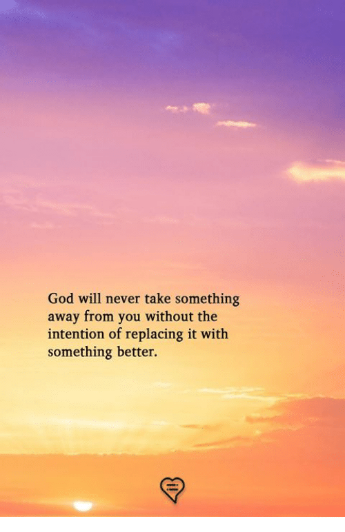 God, Memes, and Never: God will never take something  away from you without the  intention of replacing it with  something better.
