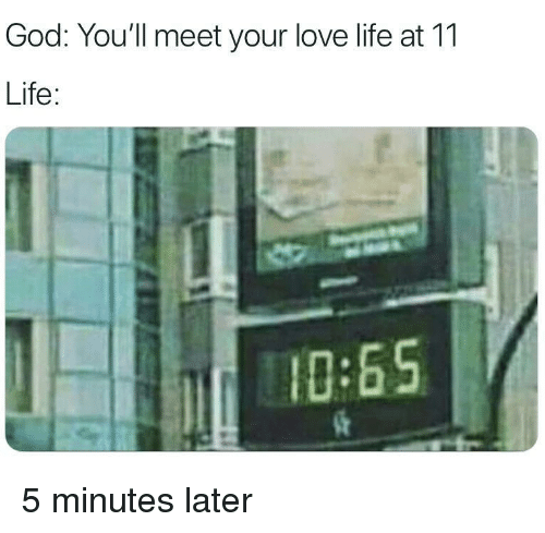 God, Life, and Love: God: You'll meet your love life at 11  Life:  0:65 5 minutes later