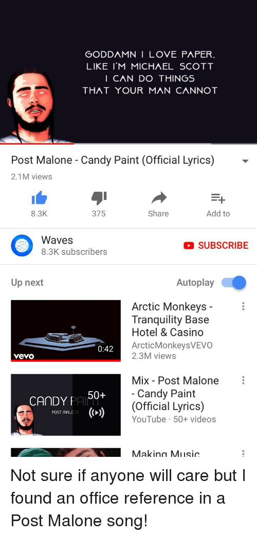 Candy, Love, and Michael Scott: GODDAMN I LOVE PAPER  LIKE I'M MICHAEL SCOTT  I CAN DO THINGS  ΤΗΛΤ YOUR MAN CANNOT  Post Malone - Candy Paint (Official Lyrics)-  2.1M views  8.3K  375  Share  Add to  Waves  O SUBSCRIBE  Up next  Autoplay  Arctic Monkeys -  Tranquility Base  Hotel & Casino  ArcticMonkeysVEVO  2.3M views  0:42  vevo  CAnDY PA 50+  poST ImAL'E (>)  Mix Post Malone  Candy Paint  (Official Lyrics)  YouTube 50+ videos  akinn  SIC