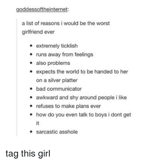 Bad, The Worst, and Tumblr: goddessoftheinternet:  a list of reasons i would be the worst  girlfriend ever  e extremely ticklish  · runs away from feelings  - also problems  e expects the world to be handed to her  on a silver platter  bad communicator  awkward and shy around people i like  e refuses to make plans ever  . how do you even talk to boys i dont get  it  sarcastic asshole tag this girl