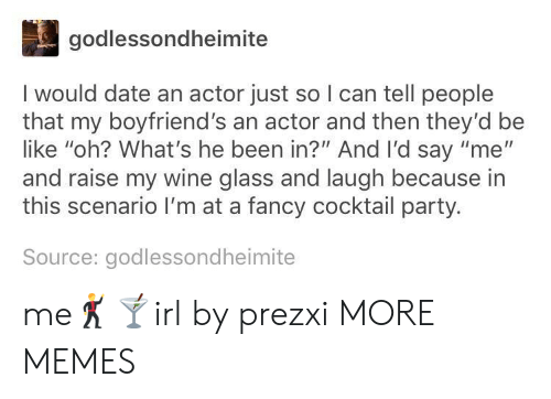 "Be Like, Dank, and Memes: godlessondheimite  I would date an actor just so I can tell people  that my boyfriend's an actor and then they'd be  like ""oh? What's he been in?"" And I'd say ""me""  and raise my wine glass and laugh because in  this scenario I'm at a fancy cocktail party.  Source: godlessondheimite me🕺🍸irl by prezxi MORE MEMES"