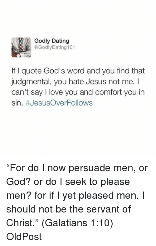 "Dating, God, and Jesus: Godly Dating  @Godly Dating 101  If I quote God's word and you find that  judgmental, you hate Jesus not me.  can't say love you and comfort you in  sin. JesusOverFollows ""For do I now persuade men, or God? or do I seek to please men? for if I yet pleased men, I should not be the servant of Christ."" (Galatians‬ ‭1:10‬) OldPost"