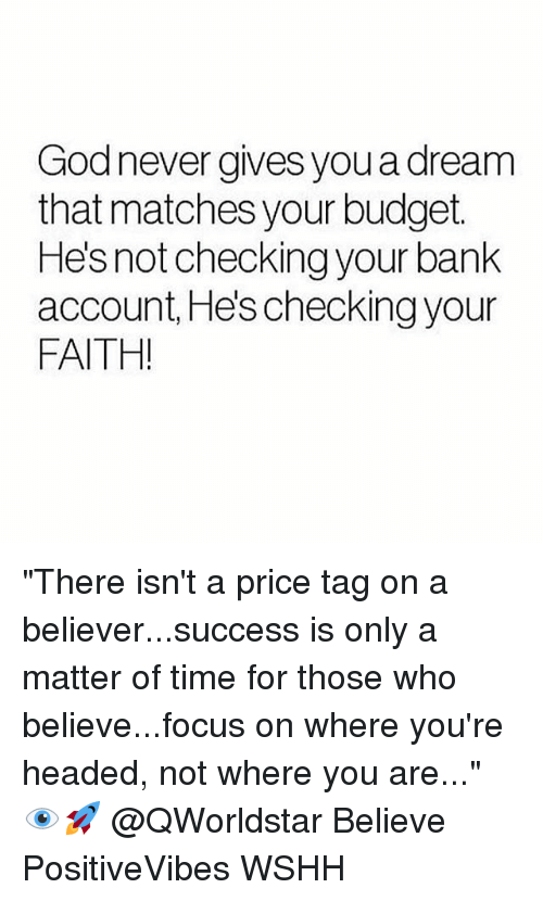 "A Dream, Memes, and Wshh: Godnever gives you a dream  that matches your budget.  Hes not checking your bank  account, He's checking your  FAITH! ""There isn't a price tag on a believer...success is only a matter of time for those who believe...focus on where you're headed, not where you are..."" 👁🚀 @QWorldstar Believe PositiveVibes WSHH"
