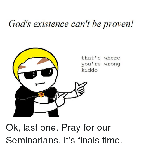 Finals, Memes, and Time: God's existence can't be proven!  that's where  you're wrong  kiddo Ok, last one. Pray for our Seminarians. It's finals time.