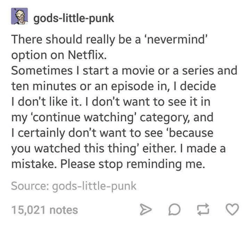 Netflix, Movie, and Humans of Tumblr: gods-little-punk  There should really be a 'nevermind  option on Netflix.  Sometimes I start a movie or a series and  ten minutes or an episode in, I decide  l don't like it. T don't want to see it in  my 'continue watching' category, and  I certainly don't want to see 'because  you watched this thing' either. I made a  mistake. Please stop reminding me.  Source: gods-little-punk  15,021 notes