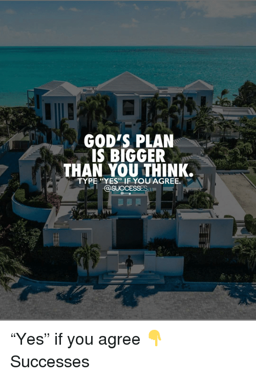 "Memes, 🤖, and Yes: GOD'S PLAN  IS BIGGER  THAN YOU THINK.  TYPE ""YES"" IF YOU AGREE.  @SUCCESSES ""Yes"" if you agree 👇 Successes"