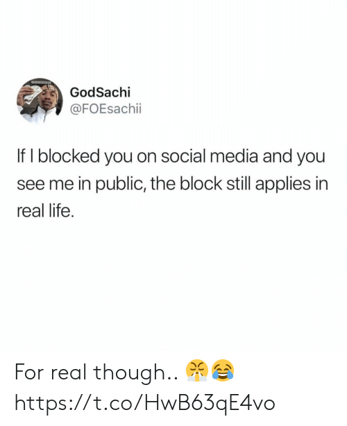 Life, Social Media, and Media: GodSachi  @FOEsachii  If I blocked you on social media and you  see me in public, the block still applies in  real life. For real though.. 😤😂 https://t.co/HwB63qE4vo
