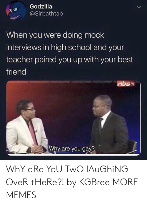 Best Friend, Dank, and Godzilla: Godzilla  @Sirbathtab  When you were doing mock  interviews in high school and your  teacher paired you up with your best  friend  Why are you gay  2 WhY aRe YoU TwO lAuGhiNG OveR tHeRe?! by KGBree MORE MEMES