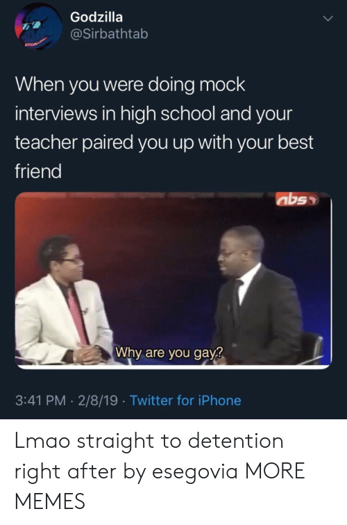 Best Friend, Dank, and Godzilla: Godzilla  @Sirbathtab  When you were doing mock  interviews in high school and your  teacher paired you up with your best  friend  Why are you gay?  3:41 PM -2/8/19 Twitter for iPhone Lmao straight to detention right after by esegovia MORE MEMES