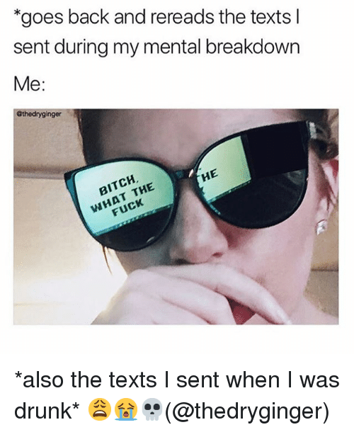 Bitch, Drunk, and Memes: goes back and rereads the texts l  sent during my mental breakdown  Me:  Gthedryginger  BITCH  WHAT THE  HE  FUCK *also the texts I sent when I was drunk* 😩😭💀(@thedryginger)