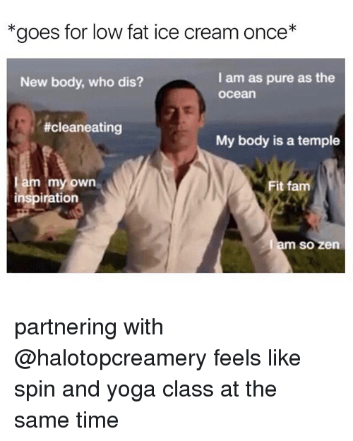 Fam, Funny, and Who Dis: *goes for low fat ice cream once*  I am as pure as the  ocean  New body, who dis?  #cleaneating  My body is a temple  my own  Fit fam  inspiration  so zen partnering with @halotopcreamery feels like spin and yoga class at the same time