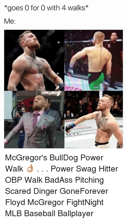 Baseball, Memes, and Mlb: *goes O for O with 4 walks*  Me: McGregor's BullDog Power Walk 👌🏽 . . . Power Swag Hitter OBP Walk BadAss Pitching Scared Dinger GoneForever Floyd McGregor FightNight MLB Baseball Ballplayer