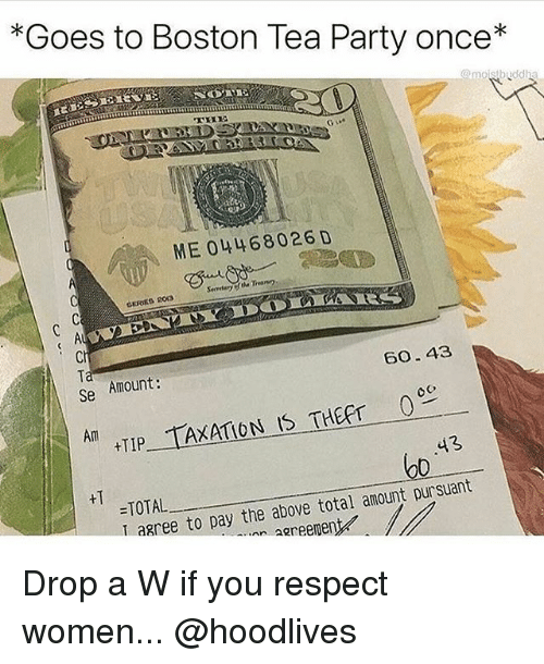 Memes, Party, and Respect: *Goes to Boston Tea Party once*  ME 04468026 D  Se Amount:  60.43  HTIP TAXATION IS THEFT  =TOTAL  I ag  43  bo  0  ree to pay the above total amount pursuant  inn aareenent Drop a W if you respect women... @hoodlives