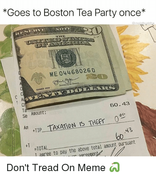 Funny, Meme, and Party: *Goes to Boston Tea Party once*  ME 04468026 D  Secretary of the Treasury  SERES 2013  Ci  Ta  Se  Amount:  60.43  Am  TIP TAXATION IS THEFT c  43  o0  +T  =TOTAL  I agree to pay the above total amount pursuant  aree to pay the above total amountD  r agreement Don't Tread On Meme 🐍