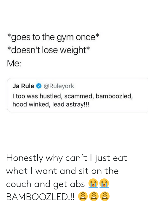 Gym, Ja Rule, and Memes: *goes to the gym once*  *doesn't lose weight  Me:  Ja Rule @Ruleyork  I too was hustled, scammed, bamboozled,  hood winked, lead astray!!! Honestly why can't I just eat what I want and sit on the couch and get abs 😭😭 BAMBOOZLED!!! 😩😩😩