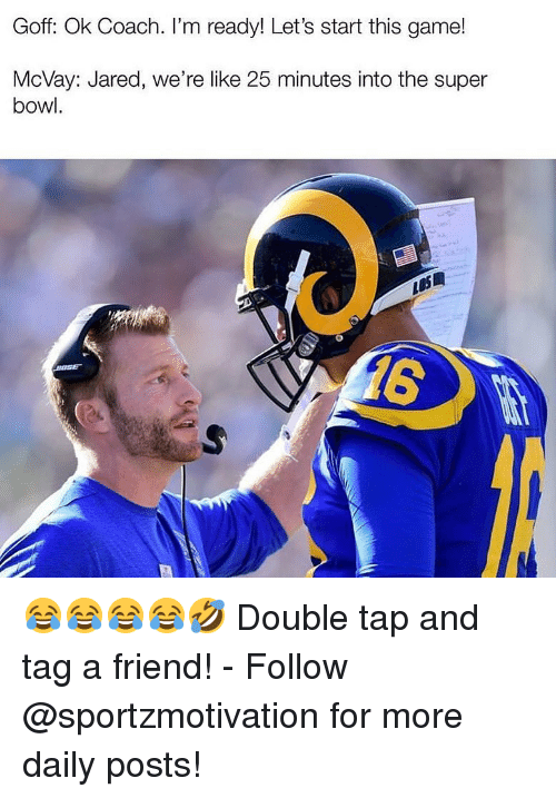 Memes, Super Bowl, and Game: Goff: Ok Coach. I'm ready! Let's start this game!  McVay: Jared, we're like 25 minutes into the super  bowl. 😂😂😂😂🤣 Double tap and tag a friend! - Follow @sportzmotivation for more daily posts!
