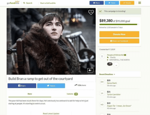 Facebook, Weird, and Jon Snow: gofundme  a Search  Start a GoFundMe  A Share  y Tweet  Donate  This campaign is trending!  15k  $89,380 of $95,000 goal  Raised by 1,520 people in 7 days  Donate Now  Share on Facebook  Created April 7,2019  People of Winterfell  丶Charity  WINTERFELL, THE NORTH  Recent Donations  Build Bran a ramp to get out of the courtyard  $25  Sansa Stark  36 mins ago  DM  fShare  Tweet  5.1k shares  $21  Tyrion Lannister  41 mins ago  Story  Updates2  LH  The poor kid has been stuck there for days. He's obviously too awkward to ask for help so he's just  staring at people. It's starting to weird us out.  $15  Aegon Tar-I mean, Jon Snow  42 mins ago  MD  Read Latest Update  $10