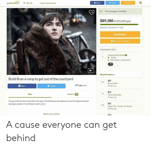 Reddit, Weird, and Jon Snow: gofundme a Search  Start a GoFundMe  I Share  y Tweot  Donate  This campaign is trending!  $89,380 of $95.000 goal  Raised by 1,520 people in 7 days  Donate Now  们share on Facbook  Created April 7,2019  People of Winterfell  쏩  Charity  WINTERFELL, THE NORTH  9  自7  Recent Donations  Build Bran a ramp to get out of the courtyard  $25  DM Sansa Stark  f Share  Tweet  5.1k shares  36 mins ago  $21  Tyrion Lannister  41 mins ago  Story  Updates  LH  The poor kid has been stuck there for days. He's obviously too awkward to ask for help so he's just  staring at people. It's starting to weird us out  $15  MD Aegon Tar- Imean, Jon Snow  42 mins ago  Read Latest Update  s10 A cause everyone can get behind